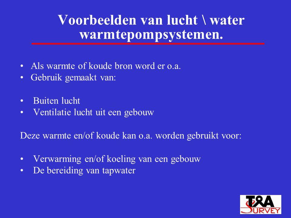 Voorbeelden van lucht \ water warmtepompsystemen. Als warmte of koude bron word er o.a. Gebruik gemaakt van: Buiten lucht Ventilatie lucht uit een geb