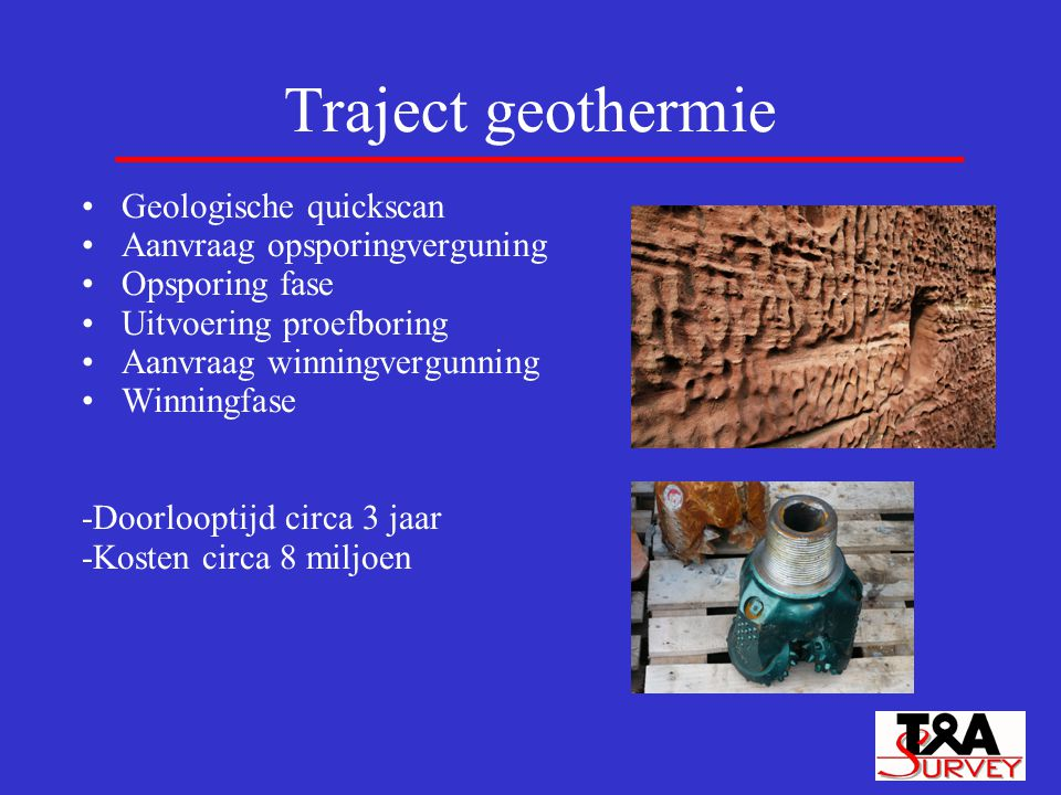 Traject geothermie Geologische quickscan Aanvraag opsporingverguning Opsporing fase Uitvoering proefboring Aanvraag winningvergunning Winningfase -Doo