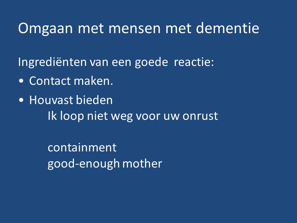 Omgaan met mensen met dementie Ingrediënten van een goede reactie: Contact maken. Houvast bieden Ik loop niet weg voor uw onrust containment good-enou