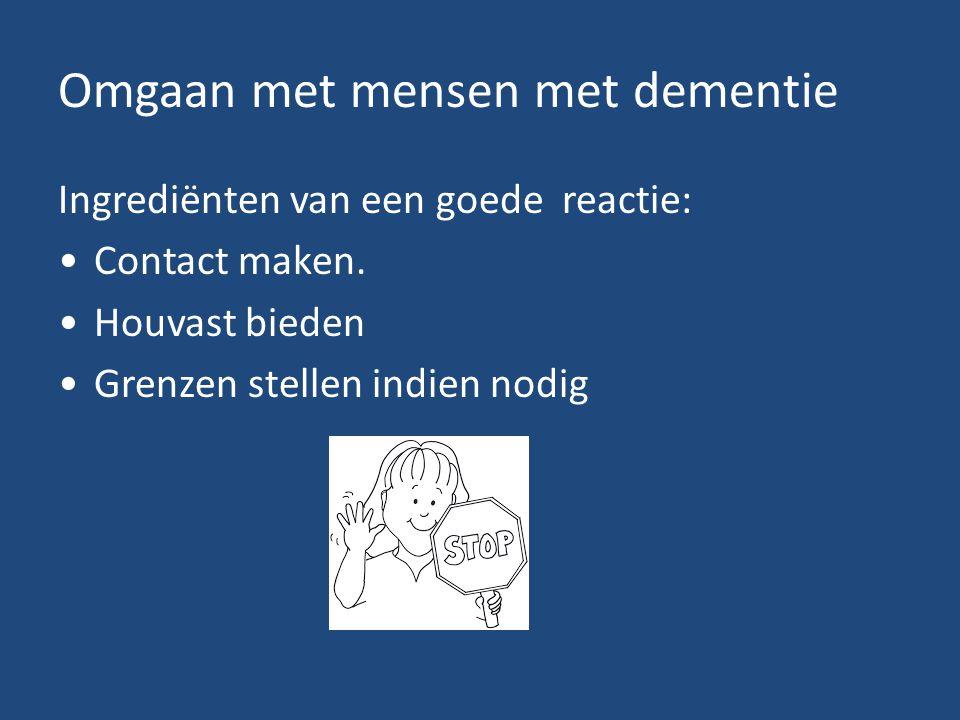 Omgaan met mensen met dementie Ingrediënten van een goede reactie: Contact maken. Houvast bieden Grenzen stellen indien nodig