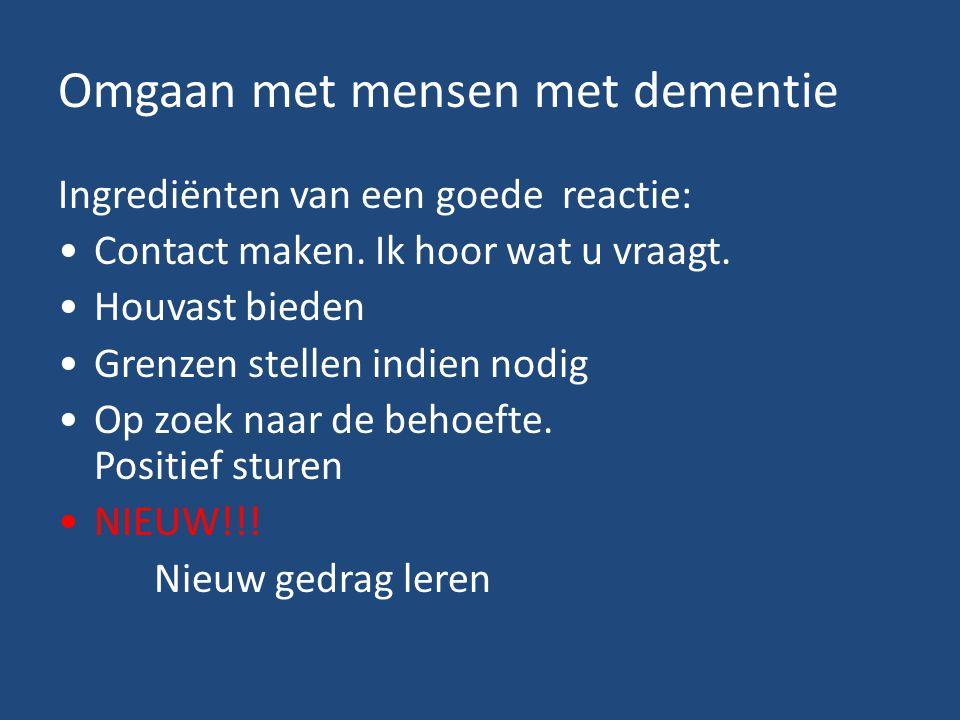 Omgaan met mensen met dementie Ingrediënten van een goede reactie: Contact maken. Ik hoor wat u vraagt. Houvast bieden Grenzen stellen indien nodig Op