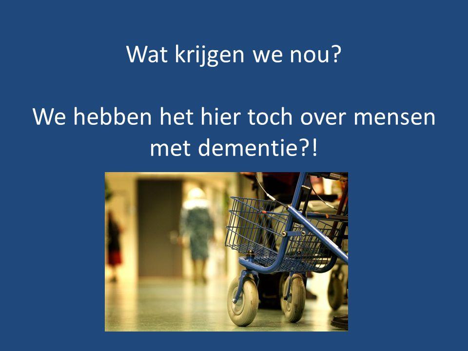 Wat krijgen we nou? We hebben het hier toch over mensen met dementie?!