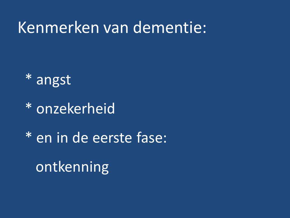 Kenmerken van dementie: * angst * onzekerheid * en in de eerste fase: ontkenning