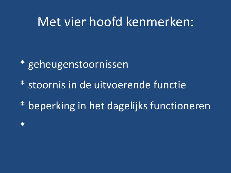 Met vier hoofd kenmerken: * geheugenstoornissen * stoornis in de uitvoerende functie * beperking in het dagelijks functioneren *