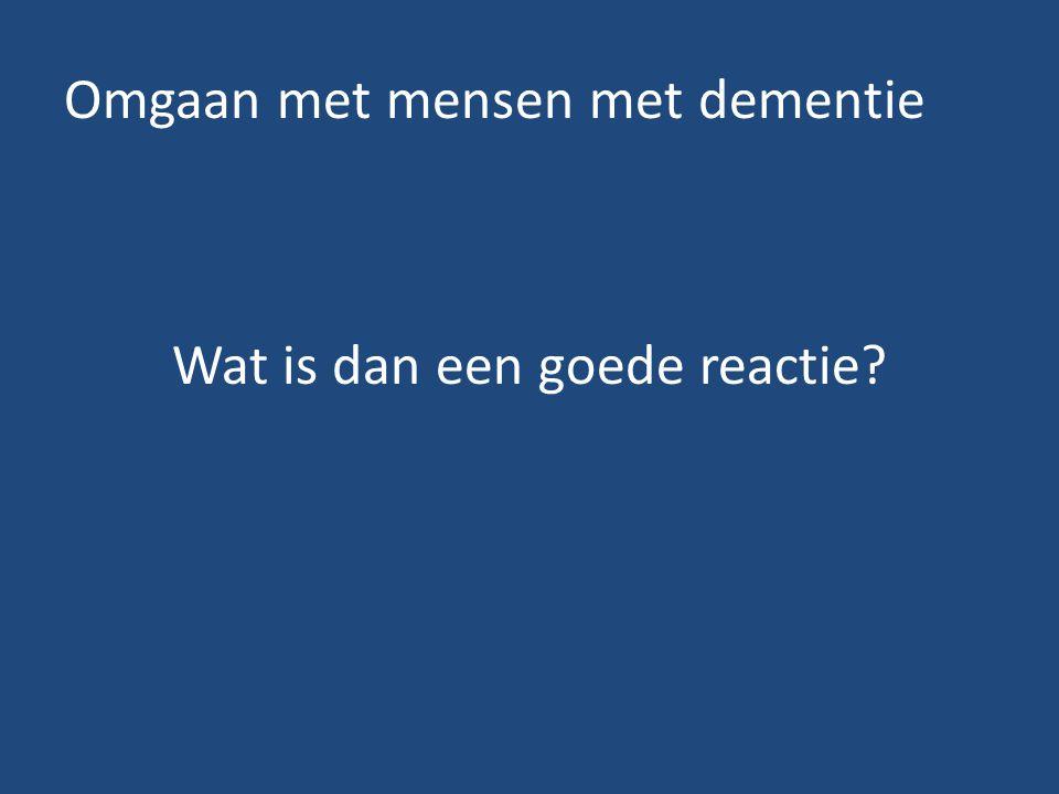 Omgaan met mensen met dementie Wat is dan een goede reactie?