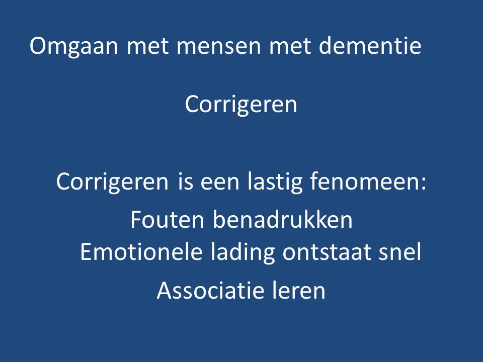 Omgaan met mensen met dementie Corrigeren Corrigeren is een lastig fenomeen: Fouten benadrukken Emotionele lading ontstaat snel Associatie leren