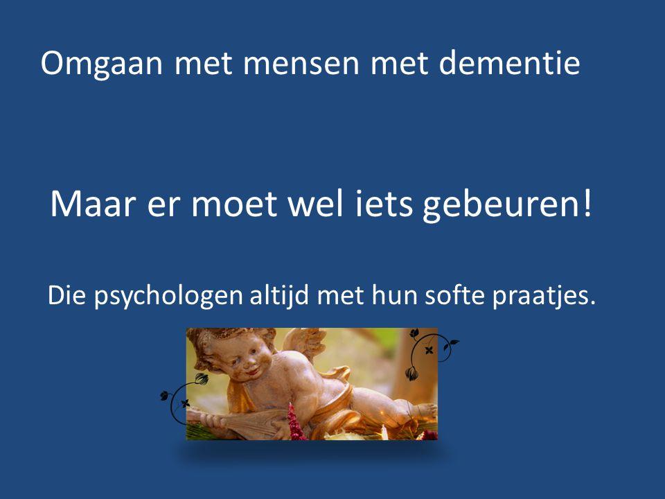 Omgaan met mensen met dementie Maar er moet wel iets gebeuren! Die psychologen altijd met hun softe praatjes.