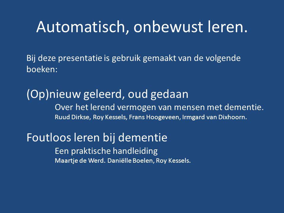Automatisch, onbewust leren. Bij deze presentatie is gebruik gemaakt van de volgende boeken: (Op)nieuw geleerd, oud gedaan Over het lerend vermogen va