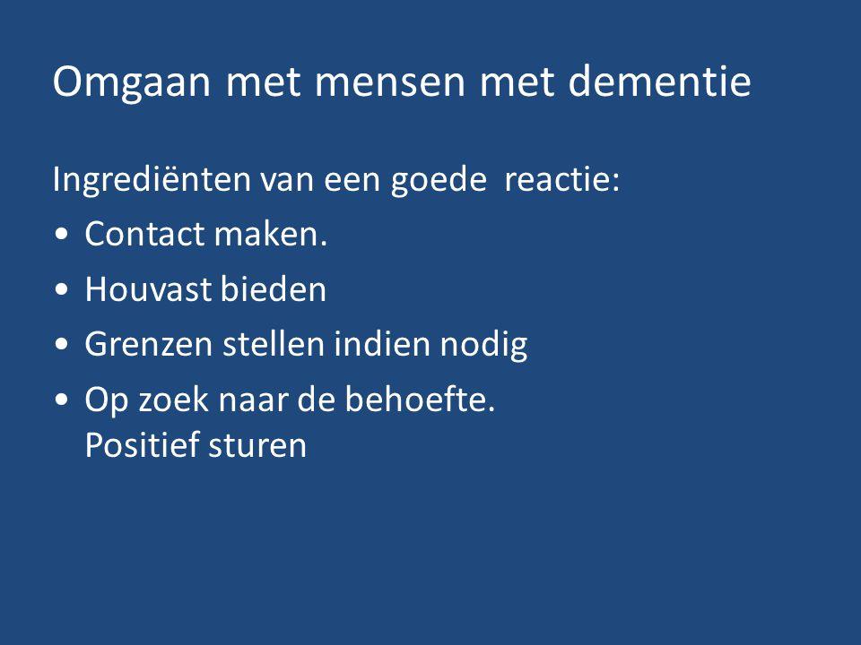 Omgaan met mensen met dementie Ingrediënten van een goede reactie: Contact maken. Houvast bieden Grenzen stellen indien nodig Op zoek naar de behoefte