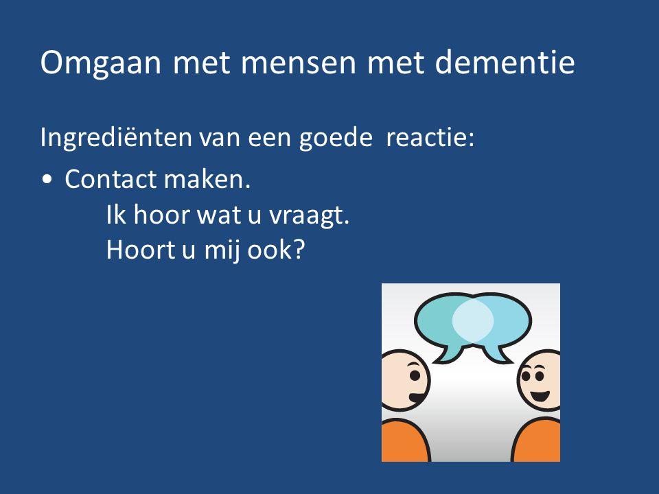 Omgaan met mensen met dementie Ingrediënten van een goede reactie: Contact maken. Ik hoor wat u vraagt. Hoort u mij ook?