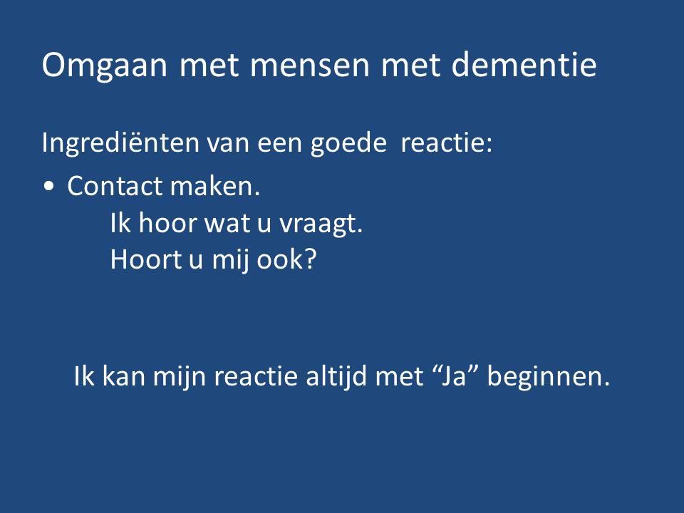 Omgaan met mensen met dementie Ingrediënten van een goede reactie: Contact maken. Ik hoor wat u vraagt. Hoort u mij ook? Ik kan mijn reactie altijd me