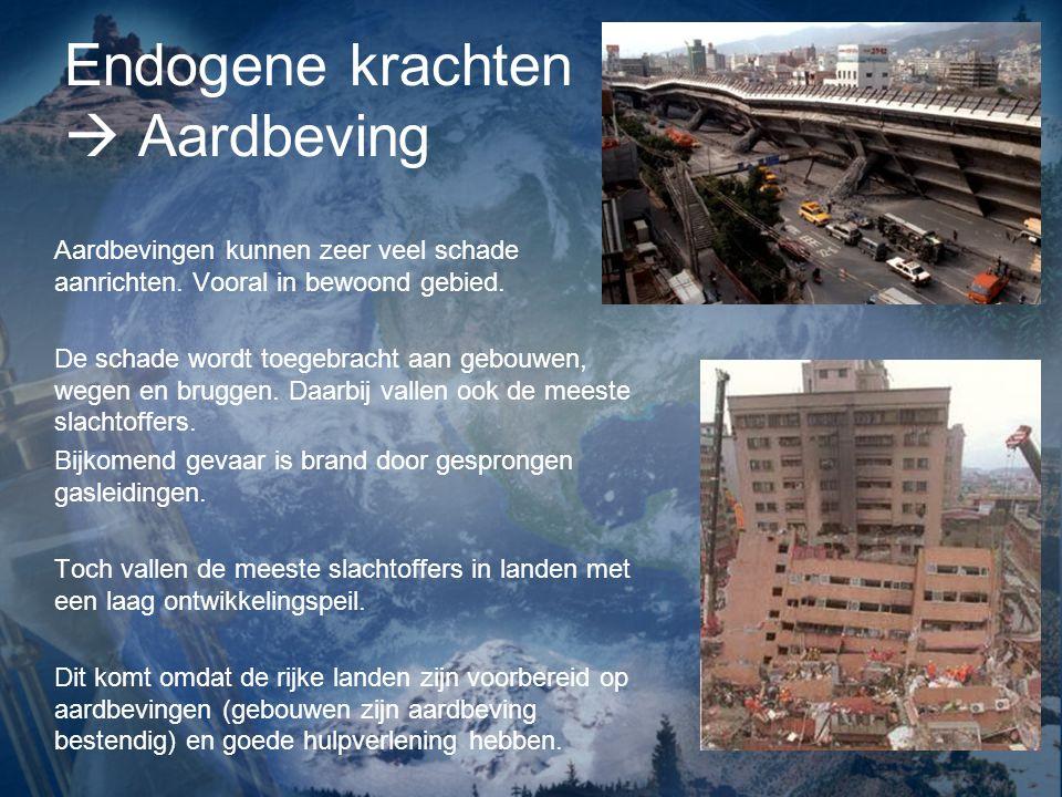 Endogene krachten  Aardbeving Aardbevingen kunnen zeer veel schade aanrichten. Vooral in bewoond gebied. De schade wordt toegebracht aan gebouwen, we