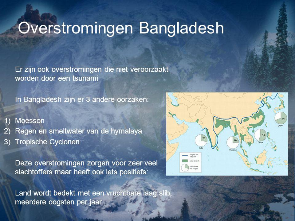 Overstromingen Bangladesh Er zijn ook overstromingen die niet veroorzaakt worden door een tsunami In Bangladesh zijn er 3 andere oorzaken: 1)Moesson 2)Regen en smeltwater van de hymalaya 3)Tropische Cyclonen Deze overstromingen zorgen voor zeer veel slachtoffers maar heeft ook iets positiefs: Land wordt bedekt met een vruchtbare laag slib, meerdere oogsten per jaar