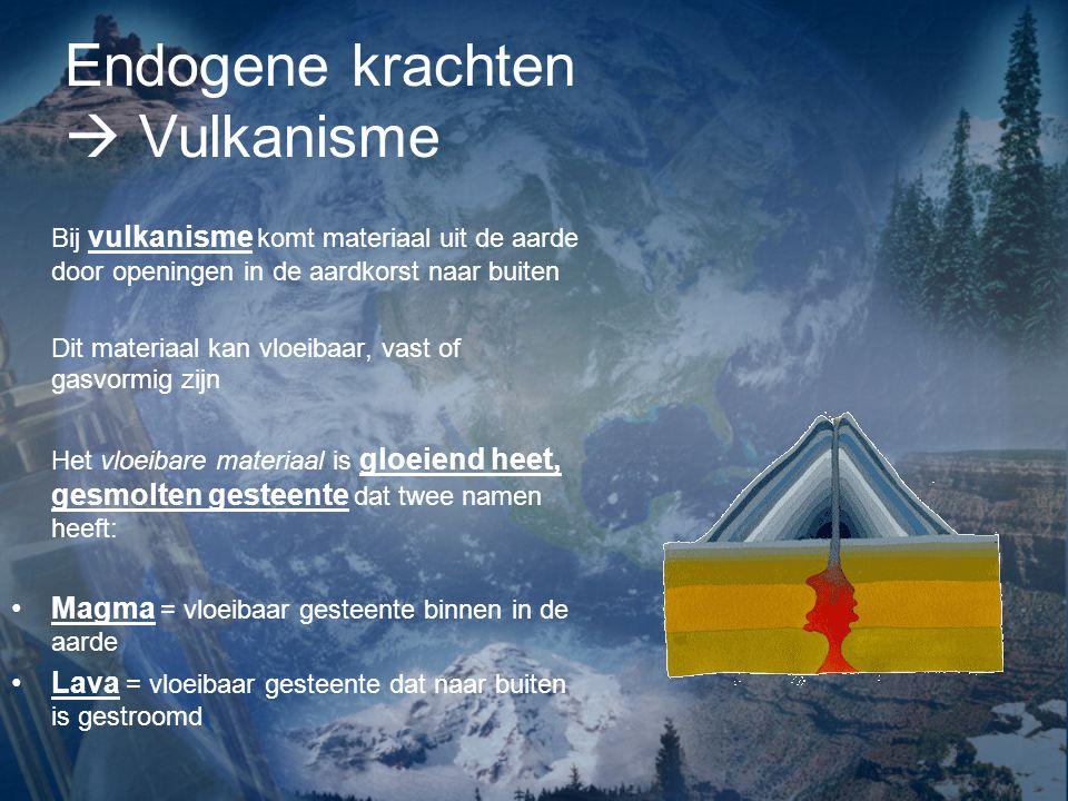 Endogene krachten  Vulkanisme Bij vulkanisme komt materiaal uit de aarde door openingen in de aardkorst naar buiten Dit materiaal kan vloeibaar, vast
