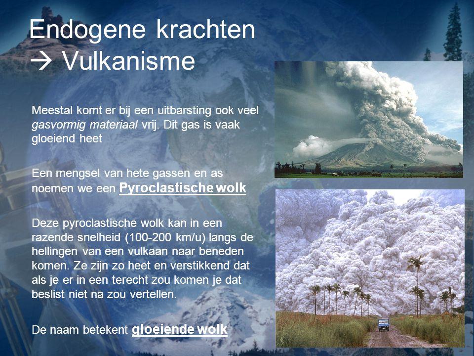 Endogene krachten  Vulkanisme Meestal komt er bij een uitbarsting ook veel gasvormig materiaal vrij. Dit gas is vaak gloeiend heet Een mengsel van he