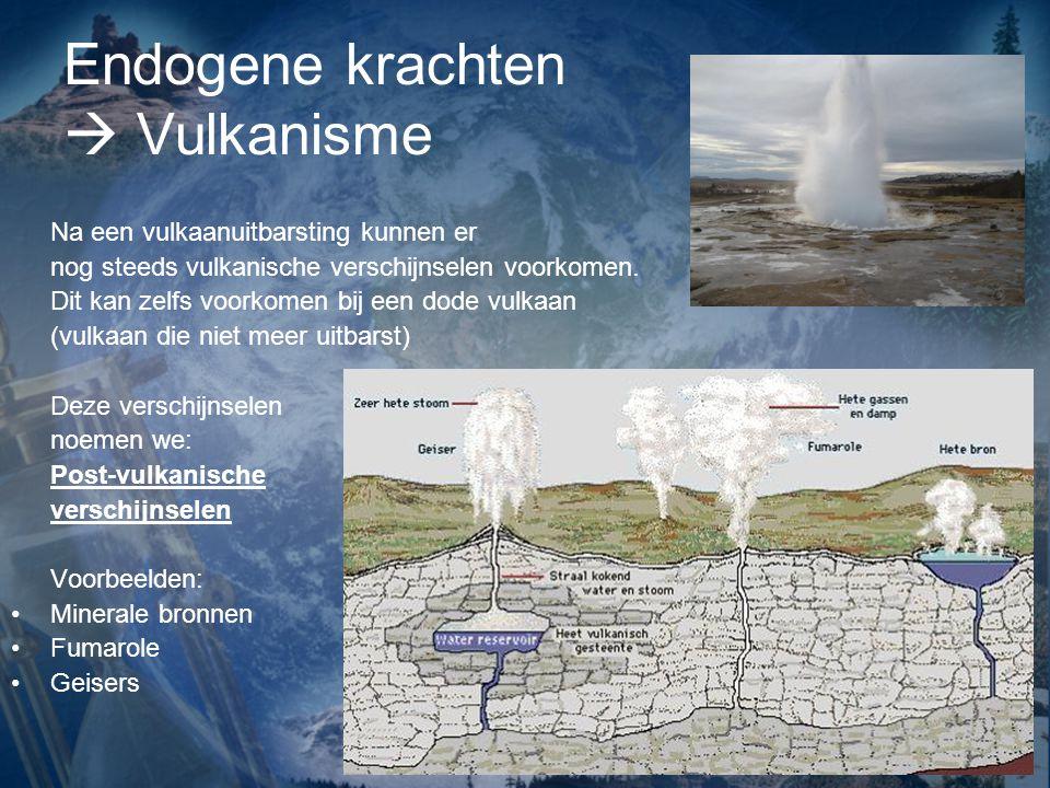 Endogene krachten  Vulkanisme Na een vulkaanuitbarsting kunnen er nog steeds vulkanische verschijnselen voorkomen. Dit kan zelfs voorkomen bij een do