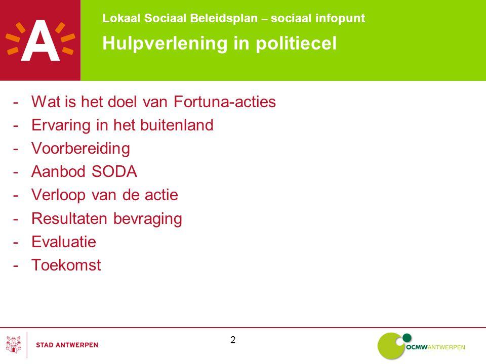 Lokaal Sociaal Beleidsplan – sociaal infopunt 2 Hulpverlening in politiecel -Wat is het doel van Fortuna-acties -Ervaring in het buitenland -Voorbereiding -Aanbod SODA -Verloop van de actie -Resultaten bevraging -Evaluatie -Toekomst