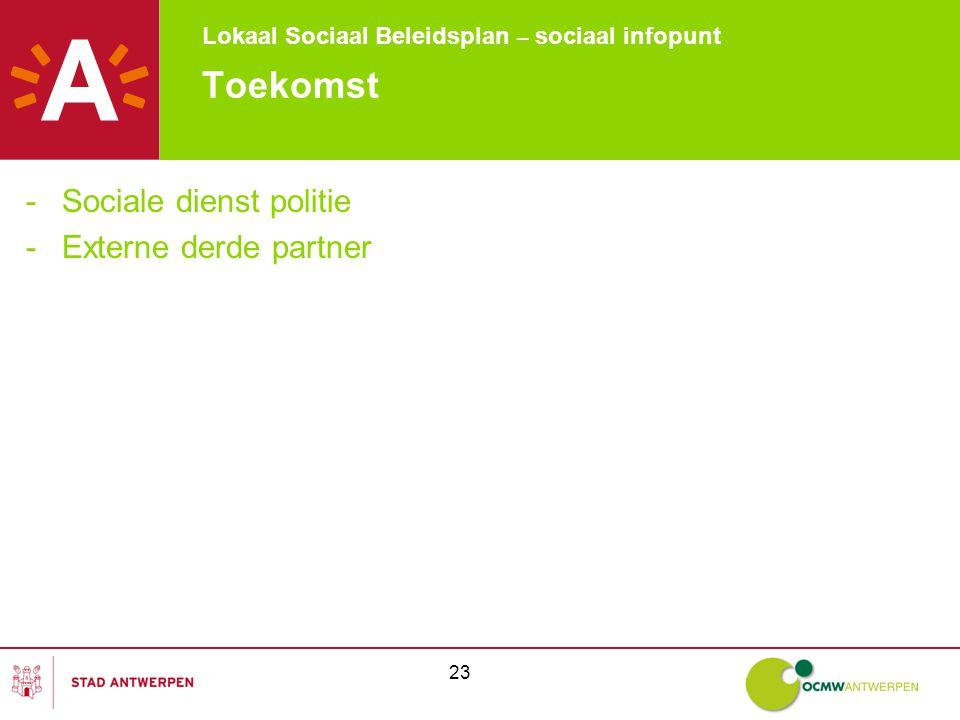 Lokaal Sociaal Beleidsplan – sociaal infopunt 23 Toekomst -Sociale dienst politie -Externe derde partner