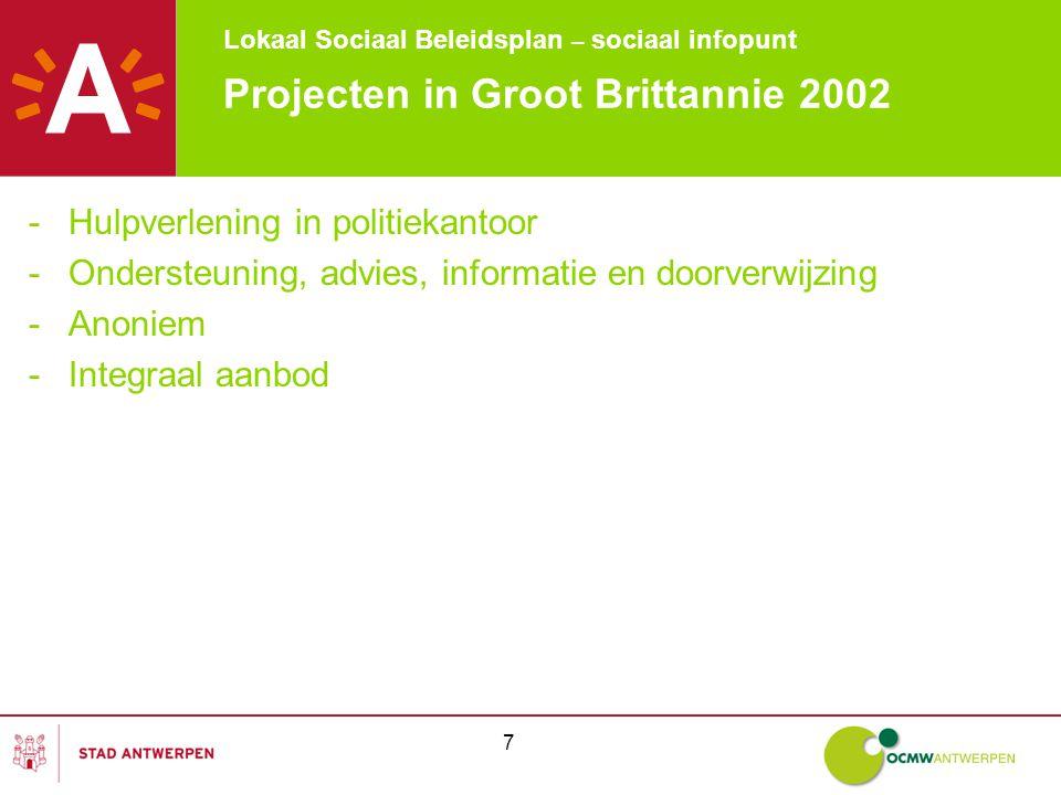 Lokaal Sociaal Beleidsplan – sociaal infopunt 7 Projecten in Groot Brittannie 2002 -Hulpverlening in politiekantoor -Ondersteuning, advies, informatie en doorverwijzing -Anoniem -Integraal aanbod