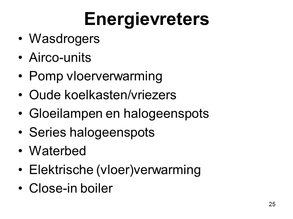 25 Energievreters Wasdrogers Airco-units Pomp vloerverwarming Oude koelkasten/vriezers Gloeilampen en halogeenspots Series halogeenspots Waterbed Elek