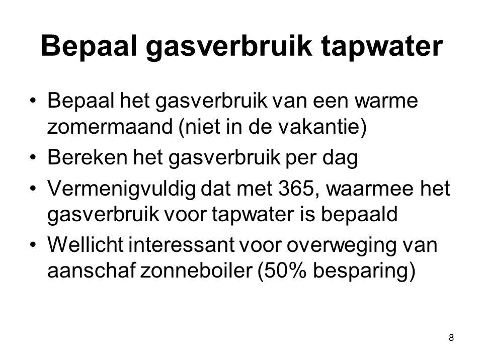 8 Bepaal gasverbruik tapwater Bepaal het gasverbruik van een warme zomermaand (niet in de vakantie) Bereken het gasverbruik per dag Vermenigvuldig dat