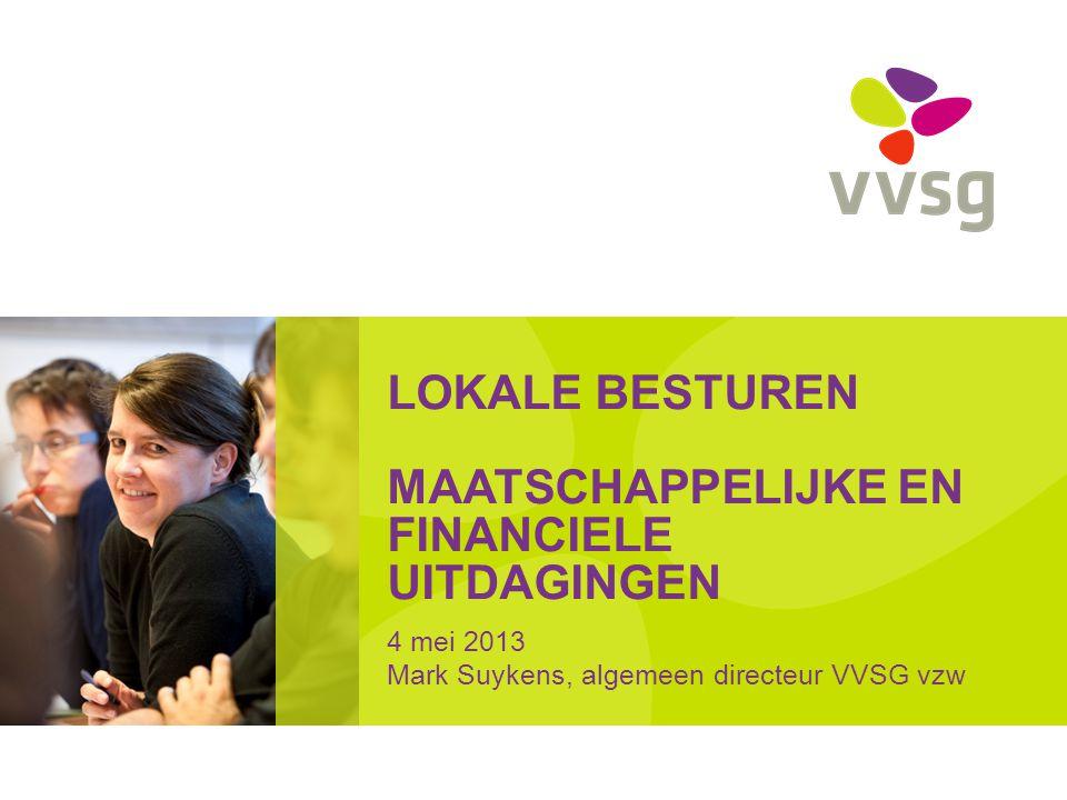 LOKALE BESTUREN MAATSCHAPPELIJKE EN FINANCIELE UITDAGINGEN 4 mei 2013 Mark Suykens, algemeen directeur VVSG vzw
