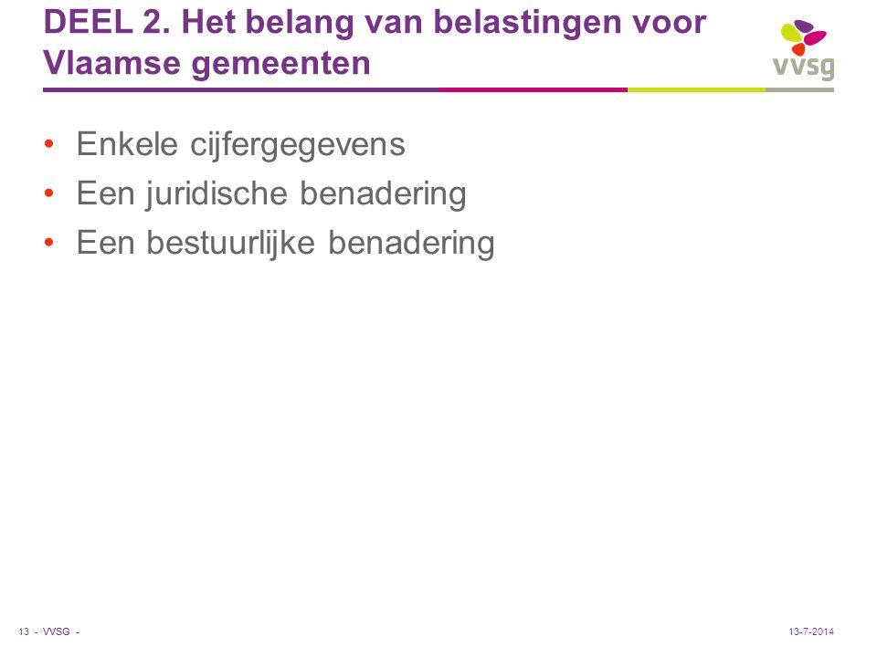 VVSG - DEEL 2. Het belang van belastingen voor Vlaamse gemeenten Enkele cijfergegevens Een juridische benadering Een bestuurlijke benadering 13 -13-7-