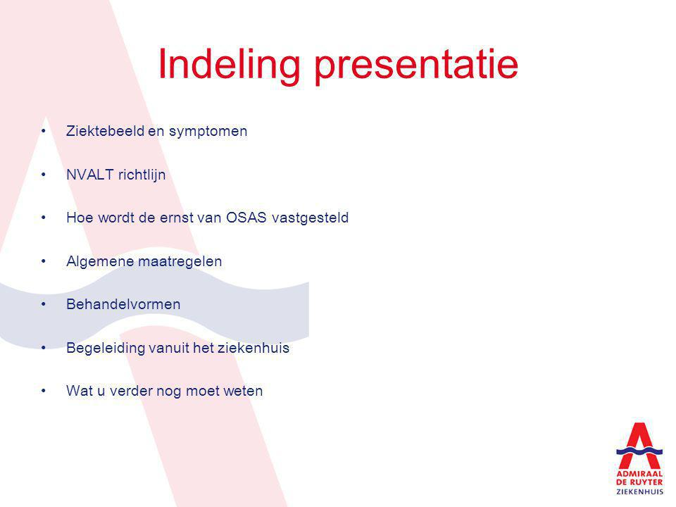 Indeling presentatie Ziektebeeld en symptomen NVALT richtlijn Hoe wordt de ernst van OSAS vastgesteld Algemene maatregelen Behandelvormen Begeleiding