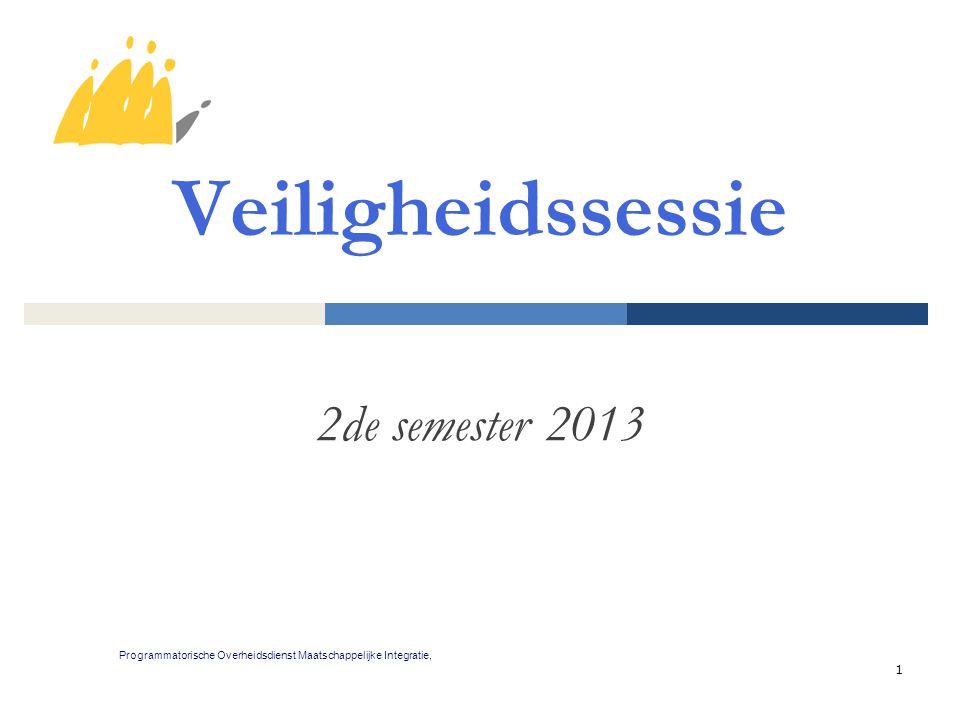 1 Veiligheidssessie 2de semester 2013 Programmatorische Overheidsdienst Maatschappelijke Integratie,