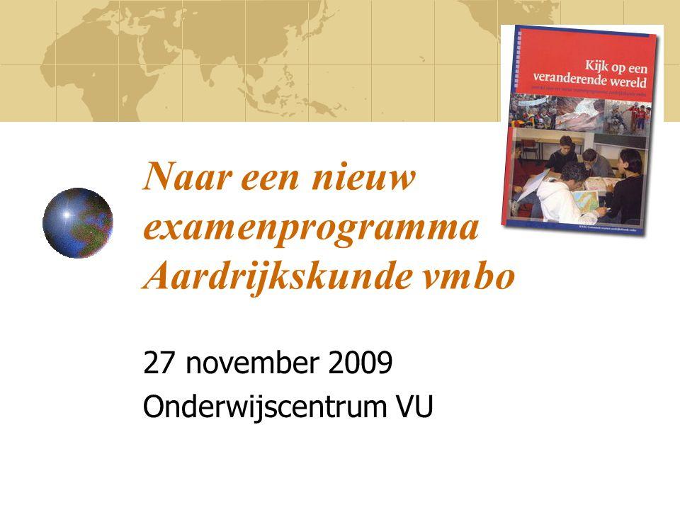 Naar een nieuw examenprogramma Aardrijkskunde vmbo 27 november 2009 Onderwijscentrum VU