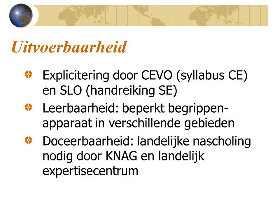 Uitvoerbaarheid Explicitering door CEVO (syllabus CE) en SLO (handreiking SE) Leerbaarheid: beperkt begrippen- apparaat in verschillende gebieden Doceerbaarheid: landelijke nascholing nodig door KNAG en landelijk expertisecentrum
