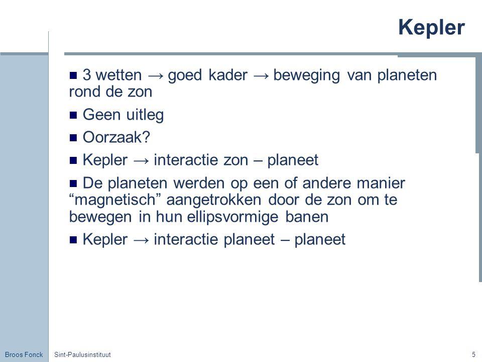 Broos Fonck Sint-Paulusinstituut5 Kepler 3 wetten → goed kader → beweging van planeten rond de zon Geen uitleg Oorzaak? Kepler → interactie zon – plan