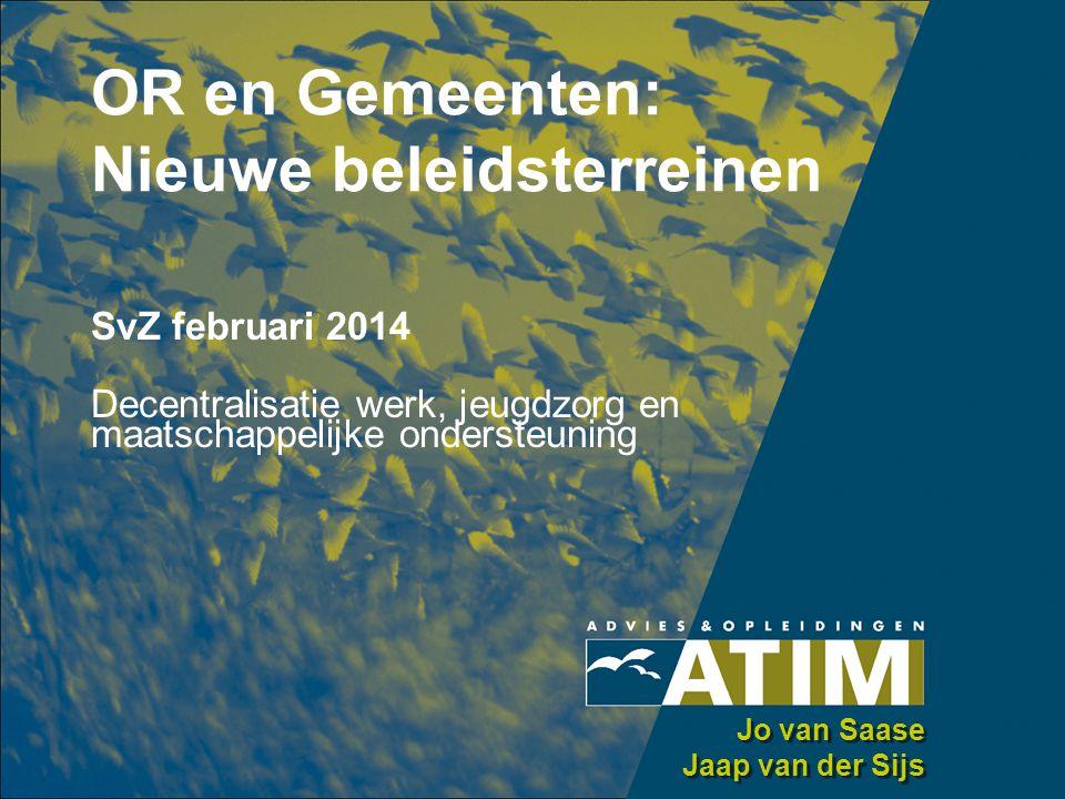 OR en Gemeenten: Nieuwe beleidsterreinen SvZ februari 2014 Decentralisatie werk, jeugdzorg en maatschappelijke ondersteuning Jo van Saase Jaap van der