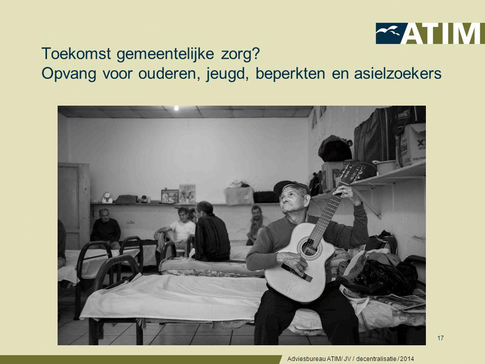 Toekomst gemeentelijke zorg? Opvang voor ouderen, jeugd, beperkten en asielzoekers Adviesbureau ATIM/ JV / decentralisatie / 2014 17