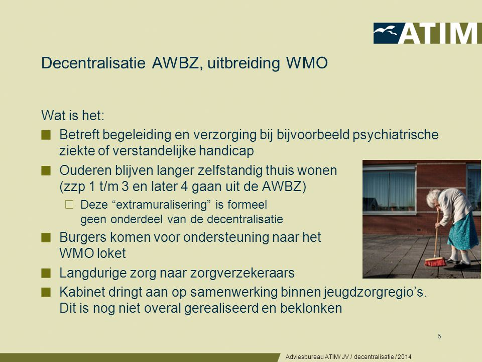 Decentralisatie AWBZ, uitbreiding WMO Wat is het: Betreft begeleiding en verzorging bij bijvoorbeeld psychiatrische ziekte of verstandelijke handicap