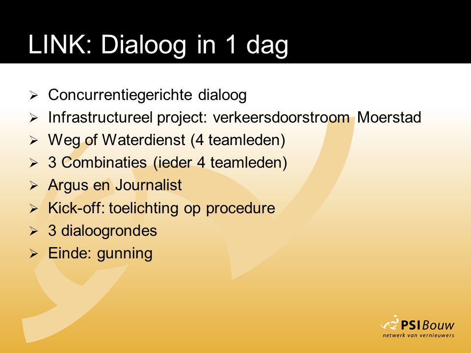 LINK – Dialoog in 1 dag  Concurrentiegerichte dialoog  Infrastructureel project: verkeersdoorstroom Moerstad  Weg of Waterdienst (4 teamleden)  3 Combinaties (ieder 4 teamleden)  Argus en Journalist  Kick-off: toelichting op procedure  3 dialoogrondes  Einde: gunning LINK: Dialoog in 1 dag