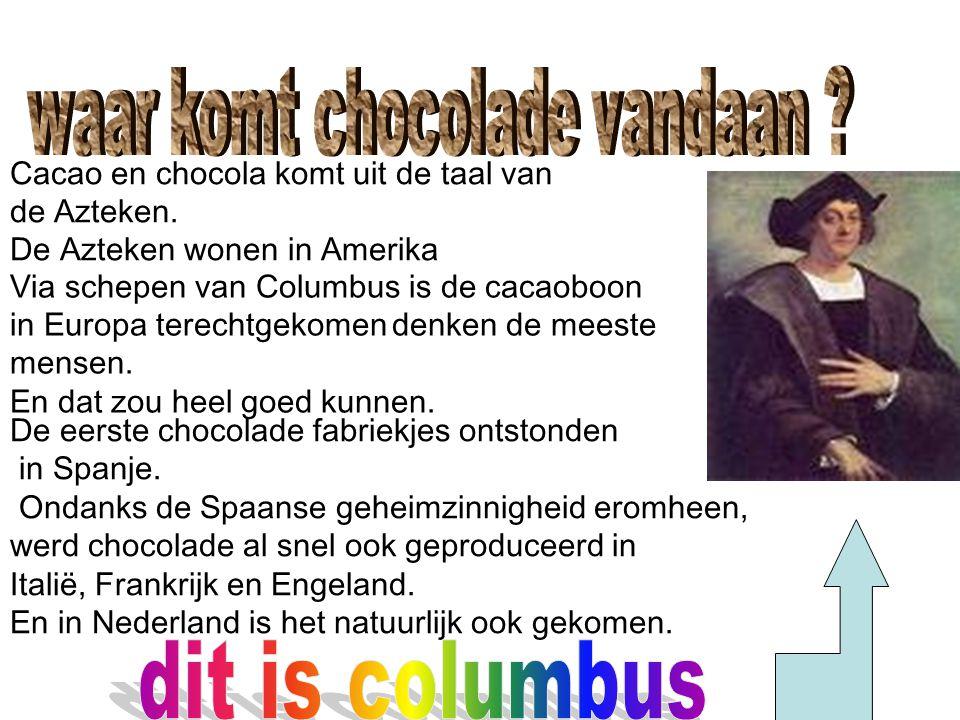 Via schepen van Columbus is de cacaoboon in Europa terechtgekomen denken de meeste mensen. En dat zou heel goed kunnen. Cacao en chocola komt uit de t