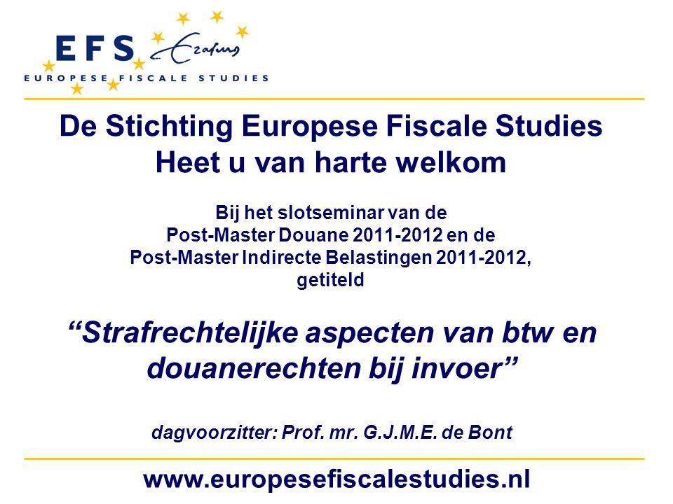 www.europesefiscalestudies.nl De Stichting Europese Fiscale Studies Heet u van harte welkom Bij het slotseminar van de Post-Master Douane 2011-2012 en de Post-Master Indirecte Belastingen 2011-2012, getiteld Strafrechtelijke aspecten van btw en douanerechten bij invoer dagvoorzitter: Prof.