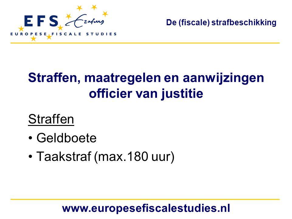 Straffen, maatregelen en aanwijzingen officier van justitie Straffen Geldboete Taakstraf (max.180 uur) www.europesefiscalestudies.nl De (fiscale) strafbeschikking