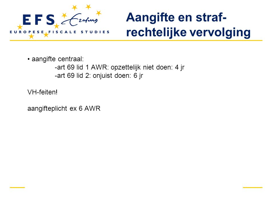 aangifte centraal: -art 69 lid 1 AWR: opzettelijk niet doen: 4 jr -art 69 lid 2: onjuist doen: 6 jr VH-feiten.