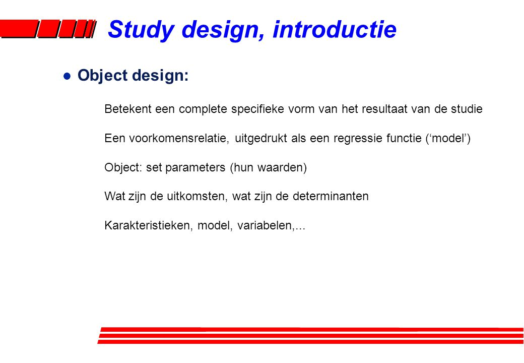 l Object design: Betekent een complete specifieke vorm van het resultaat van de studie Een voorkomensrelatie, uitgedrukt als een regressie functie ('m