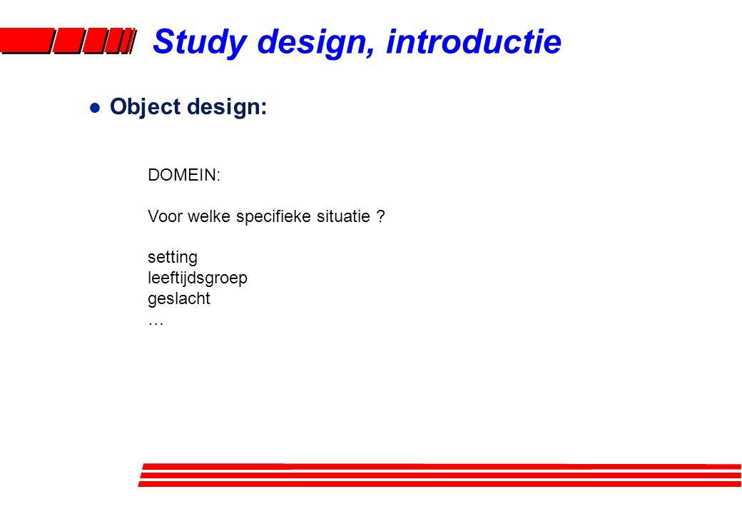 l Object design: DOMEIN: Voor welke specifieke situatie ? setting leeftijdsgroep geslacht … Study design, introductie