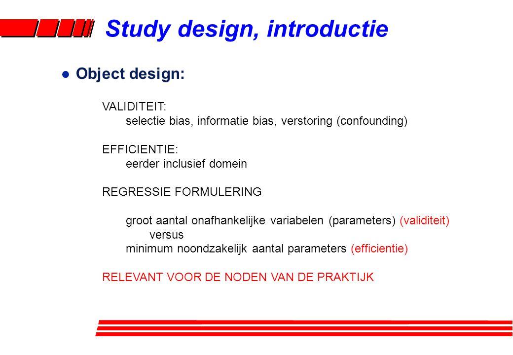 l Object design: VALIDITEIT: selectie bias, informatie bias, verstoring (confounding) EFFICIENTIE: eerder inclusief domein REGRESSIE FORMULERING groot