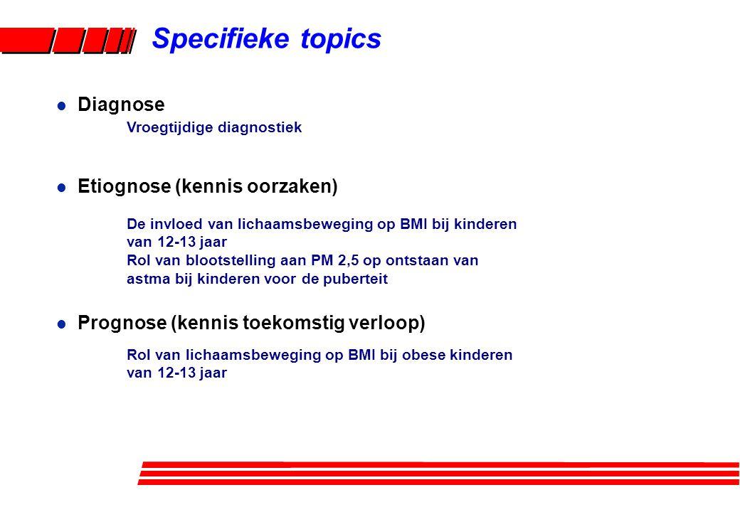 l Diagnose l Etiognose (kennis oorzaken) l Prognose (kennis toekomstig verloop) Specifieke topics De invloed van lichaamsbeweging op BMI bij kinderen