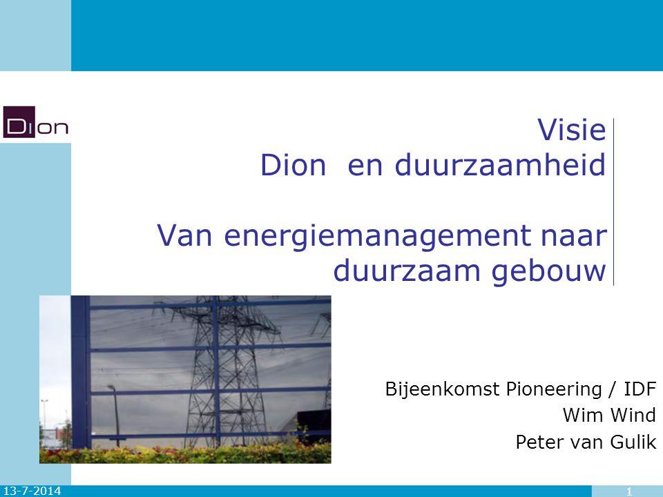 13-7-2014 1 Visie Dion en duurzaamheid Van energiemanagement naar duurzaam gebouw Bijeenkomst Pioneering / IDF Wim Wind Peter van Gulik
