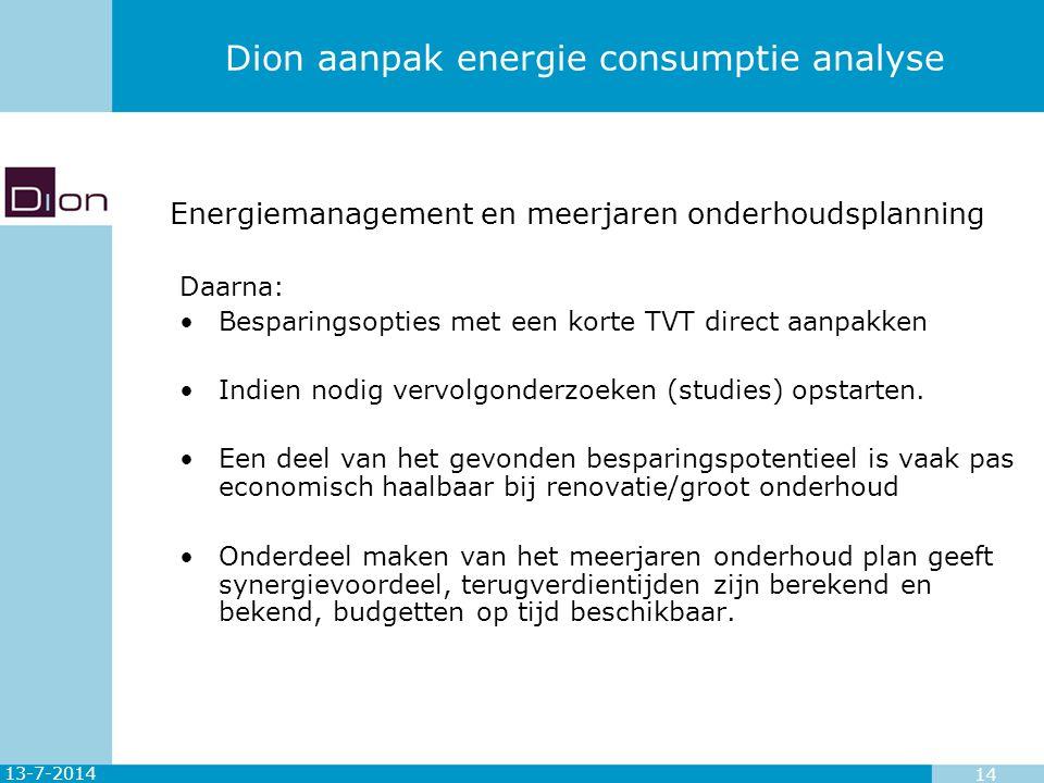 13-7-2014 14 Dion aanpak energie consumptie analyse Daarna: Besparingsopties met een korte TVT direct aanpakken Indien nodig vervolgonderzoeken (studi