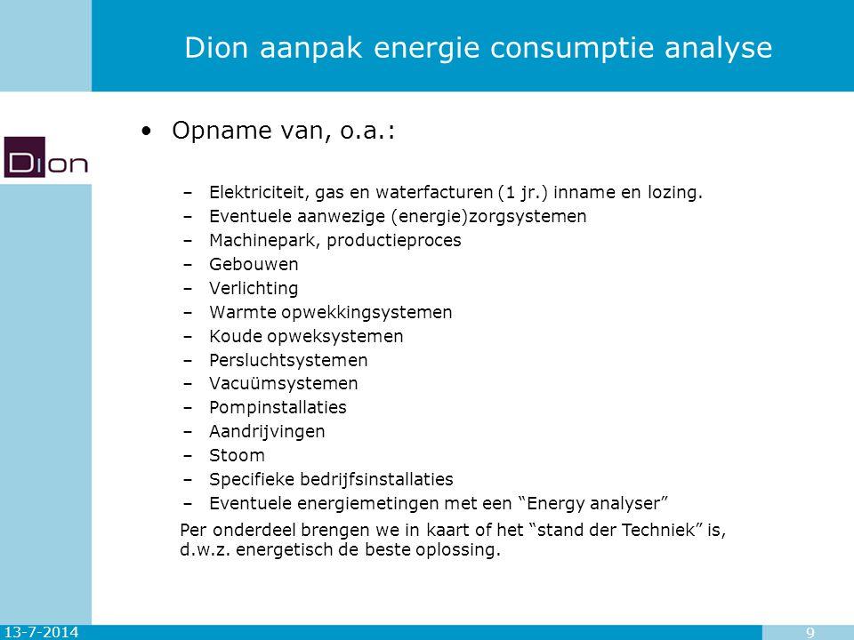 13-7-2014 9 Dion aanpak energie consumptie analyse Opname van, o.a.: –Elektriciteit, gas en waterfacturen (1 jr.) inname en lozing. –Eventuele aanwezi