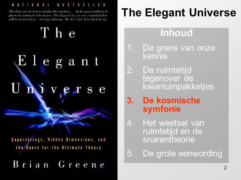 2 The Elegant Universe Inhoud 1.De grens van onze kennis 2.De ruimtetijd tegenover de kwantumpakketjes 3.De kosmische symfonie 4.Het weefsel van ruimt
