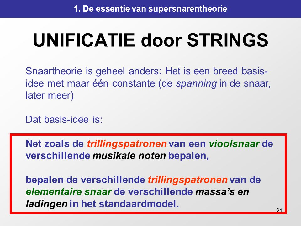 21 UNIFICATIE door STRINGS Snaartheorie is geheel anders: Het is een breed basis- idee met maar één constante (de spanning in de snaar, later meer) Da