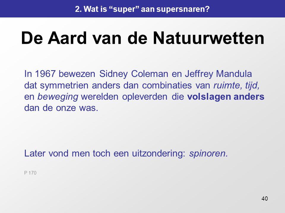 40 De Aard van de Natuurwetten In 1967 bewezen Sidney Coleman en Jeffrey Mandula dat symmetrien anders dan combinaties van ruimte, tijd, en beweging w